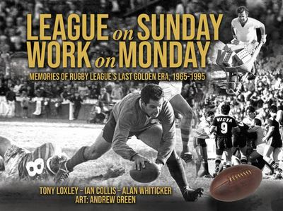 League on Sunday - Work on Monday - Memories of Rugby Leagues Last Golden Era, 1965-1995