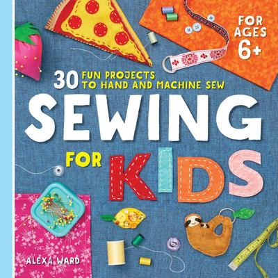 Sewing for Kids - 30 Fun Projects to Hand and Machine Sew