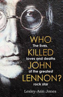 Who Killed John Lennon? - The Lives, Loves and Deaths of the Greatest Rock Star