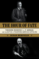 The Hour of Fate - Theodore Roosevelt, J. P. Morgan, and the Battle to Transform American Capitalism