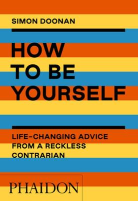 How to Be Yourself - Life-Changing Advice from a Reckless Contrarian