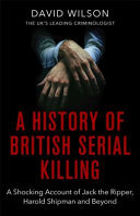 A History of British Serial Killing - The Shocking Account of Jack the Ripper, Harold Shipman and Beyond