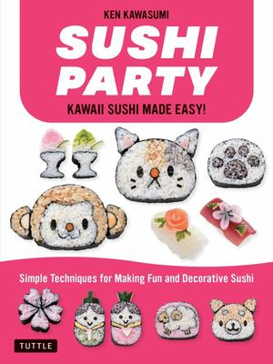 Sushi Party: Super-Cute Sushi Made Easy! - Simple Techniques for Fun and Decorative Sushi