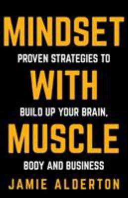 Mindset with Muscle - Proven Strategies to Build up Your Brain, Body and Business