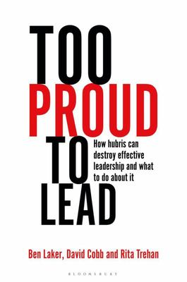 Too Proud to Lead - How Hubris Can Destroy Effective Leadership and What to Do about It