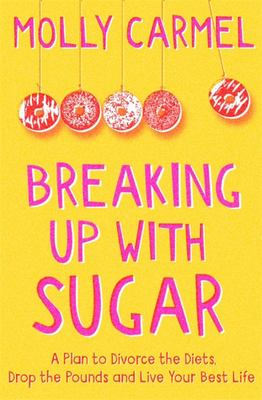 Breaking up with Sugar - A Plan to Divorce the Diets, Drop the Pounds and Live Your Best Life