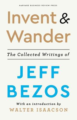Invent and Wander - The Collected Writings of Jeff Bezos, with an Introduction by Walter Isaacson
