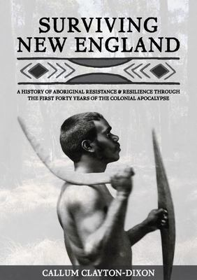 Surviving New England - A History of Aboriginal Resistance and Resilience Through the First Forty Years of the Colonial Apocalypse
