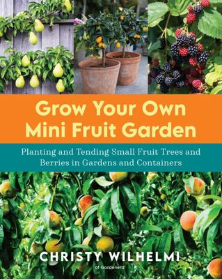 Grow Your Own Mini Fruit Garden - Planting and Tending Small Fruit Trees and Berries in Gardens and Containers