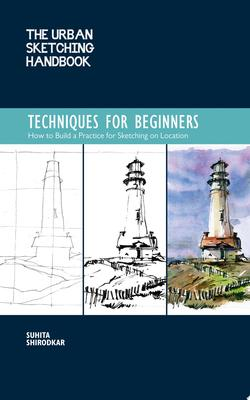 The Urban Sketching Handbook: Techniques for Beginners - How to Build a Practice for Sketching on Location