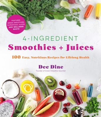 4-Ingredient Smoothies + Juices - 100 Easy, Nutritious Recipes for Lifelong Health
