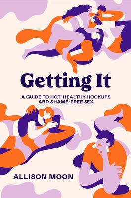 Getting It - A Guide to Hot, Healthy Hookups and Shame-Free Sex