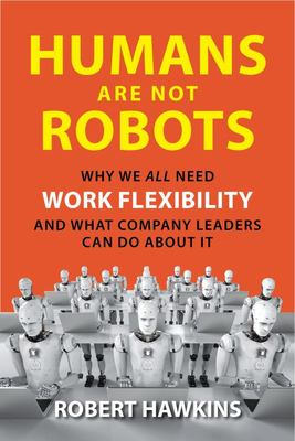Humans Are Not Robots - Why We All Need Work Flexibility and What Company Leaders Can Do about It
