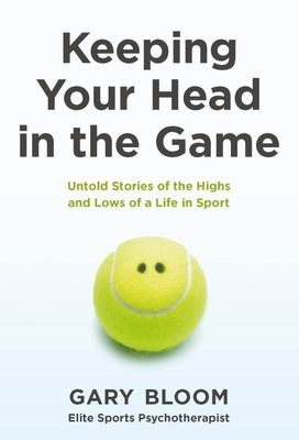 Keeping Your Head in the Game - Untold Stories of the Highs and Lows of a Life in Sport