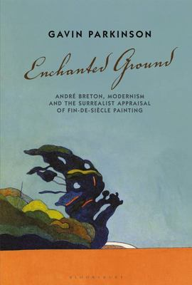 Enchanted Ground - André Breton, Modernism and the Surrealist Appraisal of Fin-De-Siècle Painting