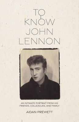 To Know John Lennon - An Intimate Portrait from His Friends, Colleagues, and Family