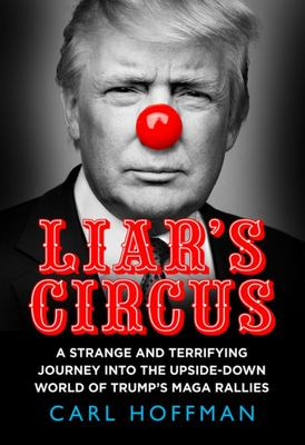 Liar's Circus: A Strange and Terrifying Journey Into the Upside-Down World of Trump's MAGA Rallies