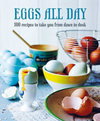 Eggs All Day - 100 Recipes to Take You from Dawn to Dusk