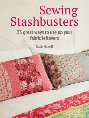 Sewing Stashbusters - 25 Great Ways to Use up Your Fabric Leftovers