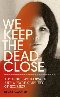 We Keep the Dead Close - A Murder at Harvard and a Half Century of Silence
