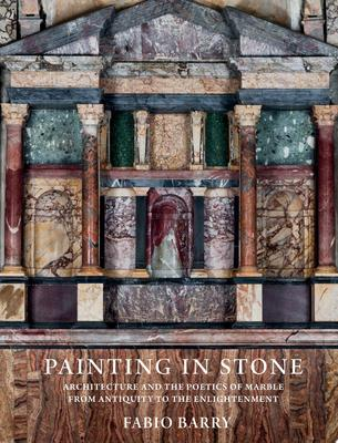 Painting in Stone - Architecture and the Poetics of Marble from Antiquity to the Enlightenment