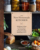 The New Homemade Kitchen - 250 Recipes and Ideas for Reinventing the Art of Preserving, Canning, Fermenting, Dehydrating, and More