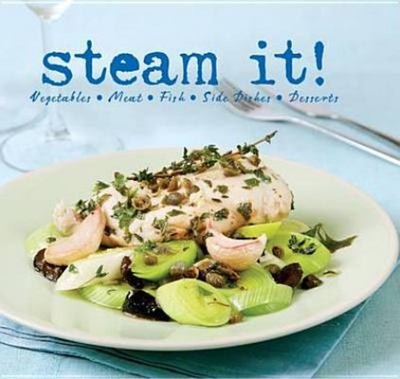 Steam It! - Vegetables, Meat, Fish, Side Dishes, Desserts
