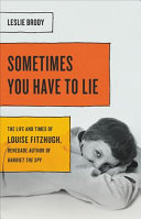 Sometimes You Have to Lie: The Life and Times of Louise Fitzhugh, Renegade Author of Harriet the Spy