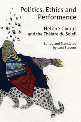 Politics, Ethics and Performance - Hélène Cixous and the Théâtre du Soleil