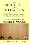 The Archetype of Initiation - Sacred Space, Ritual Process, and Personal Transformation