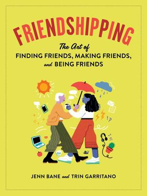 Friendshipping - The Art of Finding Friends, Being Friends, and Keeping Friends