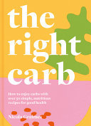 The Right Carb - How to Make the Best Choice with over 50 Simple, Nutritious Recipes for Good Health
