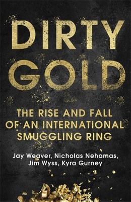 Dirty Gold The Rise and Fall of an International Smuggling Ring