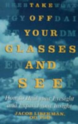 Take off Your Glasses and See - How to Heal Your Eyesight and Expand Your Insight