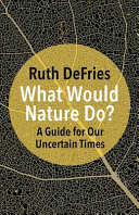 What Would Nature Do? - a Guide for Our Uncertain Times