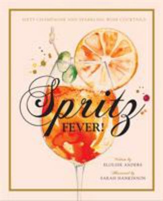 Spritz Fever!: Over 50 Sparkling Cocktails Using Prosecco, Cava and Champagne