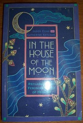 In the House of the Moon - Reclaiming the Feminine Spirit of Healing