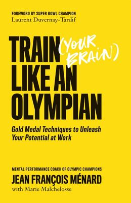 Train (Your Brain) Like an Olympian - Gold Medal Techniques to Unleash Your Potential at Work