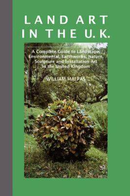 Land Art in the U.K.: A Complete Guide to Landscape, Environmental, Earthworks, Nature, Sculpture and Installation Art in the UK (Contemporary Art) (2nd Edition)