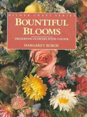 Bountiful Blooms: Preserving Flowers With Colour (Milner Craft Series) (1st Edition)