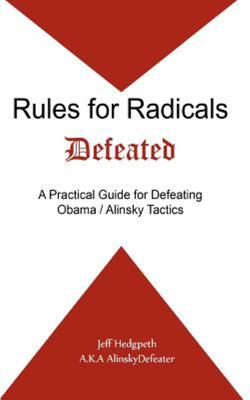Rules for Radicals Defeated - A Practical Guide for Defeating Obama/Alinsky Tactics