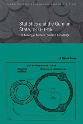 Statistics and the German State, 1900-1945: The Making of Modern Economic Knowledge
