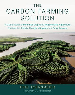 The Carbon Farming Solution - A Global Toolkit of Perennial Crops and Regenerative Agriculture Practices for Climate Change Mitigation and Food Security