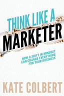 Think Like a Marketer - How a Shift in Mindset Can Change Everything for Your Business