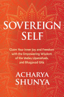 Sovereign Self - Claim Your Inner Joy and Freedom with the Empowering Wisdom of the Vedas, Upanishads, and Bhagavad Gita