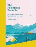 The Flightless Traveller - 50 Incredible Trips by Boat, Train or Foot