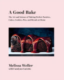 A Good Bake - The Art and Science of Making Perfect Pastries, Cakes, Cookies, Pies, and Breads at Home: a Cookbook