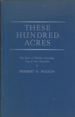 These Hundred Acres The Story of Whitely Township, City of New Plymouth