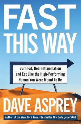 Fast This Way: How to Lose Weight, Get Smarter and Live Your Longest, Healthiest Life with the Bulletproof Guide to Fasting