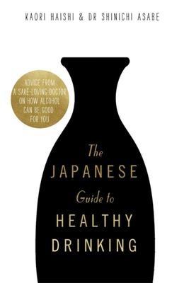 The Japanese Guide to Healthy Drinking - Advice from a Sake-Loving Doctor on How Alcohol Can Be Good for You